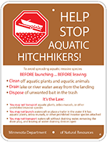Help stop aquatic hitchhikers! To avoid spreading aquatic invasive species before launching your boat and before leaving the water access you must: clean off aquatic plants and animals, drain lake or river water away from the landing, and dispose of unwanted bait in the trash. It's the law. You may not transport aquatic plants, zebra mussels, or other prohibited invasive species. You may not launch watercraft or place a trailer in the water if it has aquatic plants, zebra mussels, or other prohibited invasive species attached. You may not transport watercraft without draining water, removing the drain plug, and leaving all water-draining devices open.